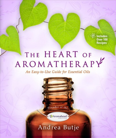 The heart of aromatherapy : an easy-to-use guide for essential oils