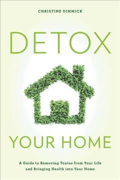 Detox your home : a guide to removing toxins from your life and bringing health into your home