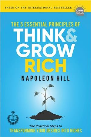 The 5 essential principles of think & grow rich : the practical steps to transforming your desires into riches