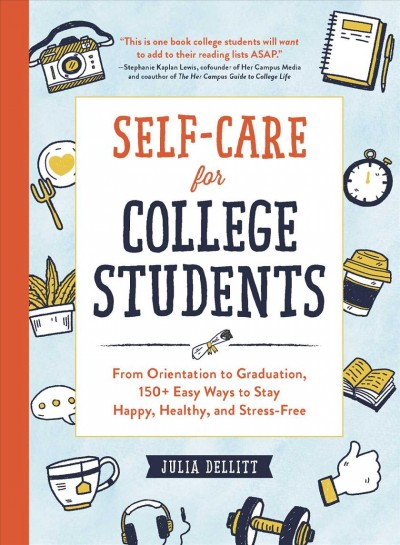 Self-care for college students : from orientation to graduation, 150+ easy ways to stay happy, healthy, and stress-free