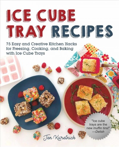 Ice cube tray recipes : 75 easy and creative kitchen hacks for freezing, cooking, and baking with ice cube trays