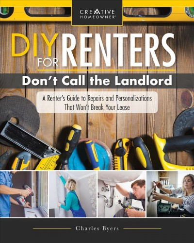 DIY for renters : don't call the landlord : a renter's guide to repairs and personalizations that won't break your lease