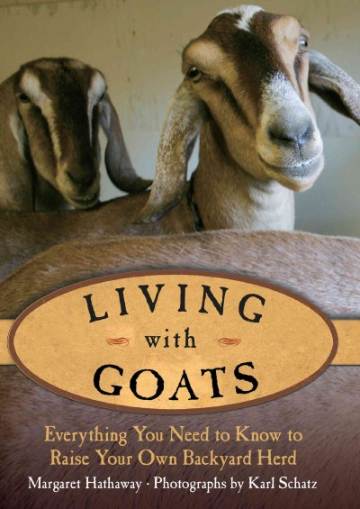 Living with goats : everything you need to know to raise your own backyard herd