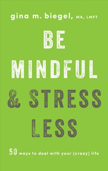 Be mindful and stress less : 50 ways to deal with your (crazy) life