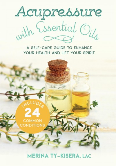 Acupressure with essential oils : a self-care guide to enhance your health and lift your spirit