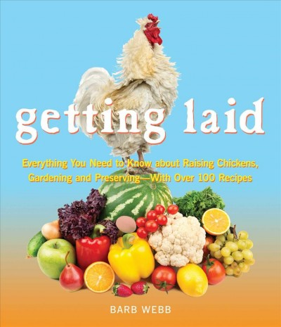 Getting laid : everything you need to know about raising chickens, gardening and preserving --with over 100 recipes