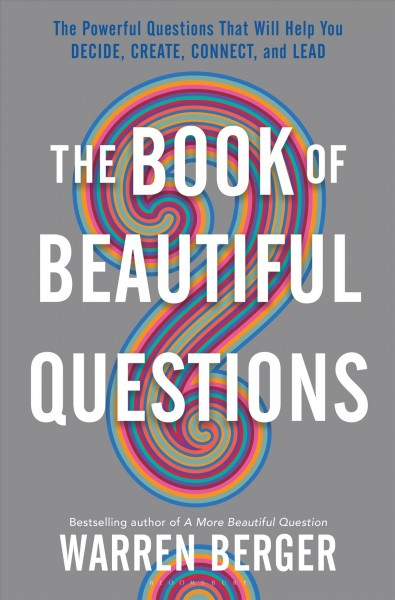 The book of beautiful questions : the powerful questions that will help you decide, create, connect, and lead