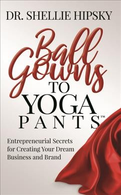 Ball gowns to yoga pants : entrepreneurial secrets for creating your dream business and brand
