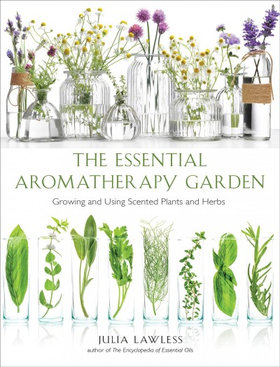 Essential aromatherapy garden : growing and using scented plants and herbs