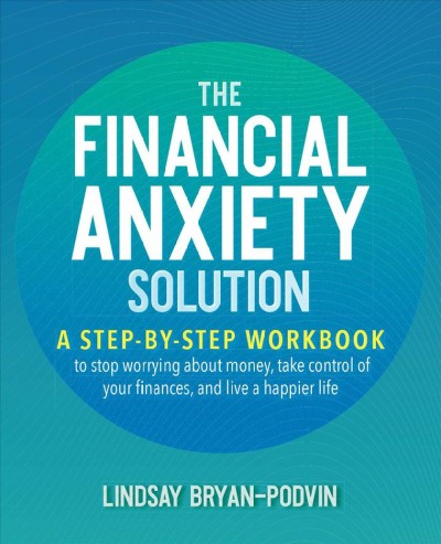 Financial anxiety solution : a step-by-step workbook to stop worrying about money, take control of your finances, and live a happier life