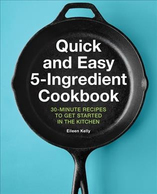 Quick and easy 5-ingredient cookbook : 30-minute recipes to get started in the kitchen