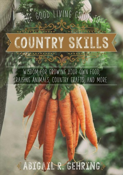 The good living guide to country skills : wisdom for growing your own food, raising animals, canning and fermenting, and more