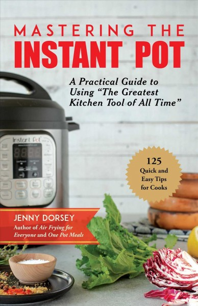 "Mastering the Instant Pot : a practical guide to using ""the greatest kitchen tool of all time"""