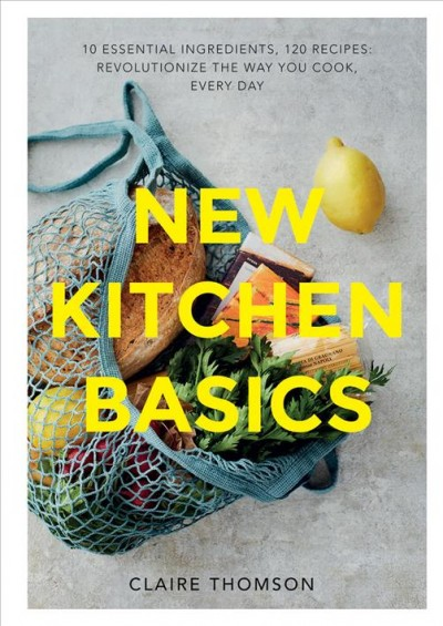 New kitchen basics : 10 essential ingredients, 120 recipes : revolutionise the way you cook, every day
