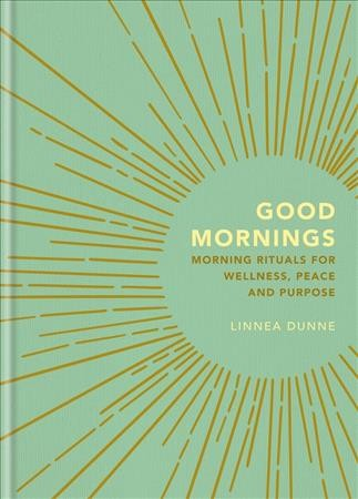 Good Mornings : Morning Rituals for Wellness, Peace and Purpose.