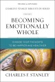 Becoming emotionally whole : change your thoughts to be happier and healthier