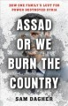 Assad or we burn the country : how one family's lust for power destroyed Syria