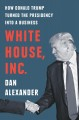 White House, Inc. : how Donald Trump turned the presidency into a business