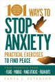 101 ways to stop anxiety : practical exercises to find peace and free yourself from fears, phobias, panic attacks, and freak-outs