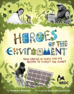 Image of book cover with images of people working on projects to help the environment. Text reads, Heroes of the Environment - True Stories of People Who Are Helping to Protect the Planet by Harriet Rohmer and Illustrated by Juliet McLaughlin