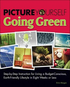 Image of book cover showing photos of earth friendly activities. Text reads, Picture Yourself Going Green - Step-by-Step Instruction for Living a Budget Conscious, Earth-Friendly Lifestyle in Eight Weeks or Less