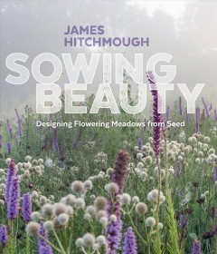 Book cover with image of flowers in a field on a foggy day. Text reads, Sowing Beauty - Designing Flowering Meadows from Seed by James Hitchmough
