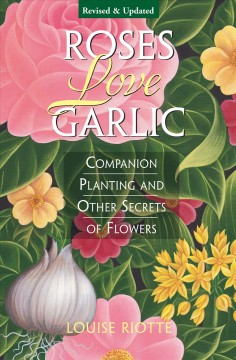 Book cover with images of painted flowers. Text Reads, Roses Love Garlic - Companion Planting and Other Secrets of Flowers by Louise Riotte