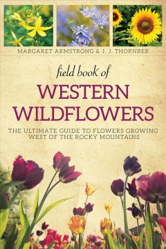 "Book cover with images of three different flowers across the top. A variety of tulips are on the main part of the cover. Text reads ""Field Book of Western Wildflowers - The Ultimate guide to Flowers Growing West of the Rocky Mountains by Margaret Armstrong and JJ Thornber"""