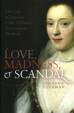 Love, madness, and scandal : the life of Frances Coke Villiers, Viscountess Purbeck