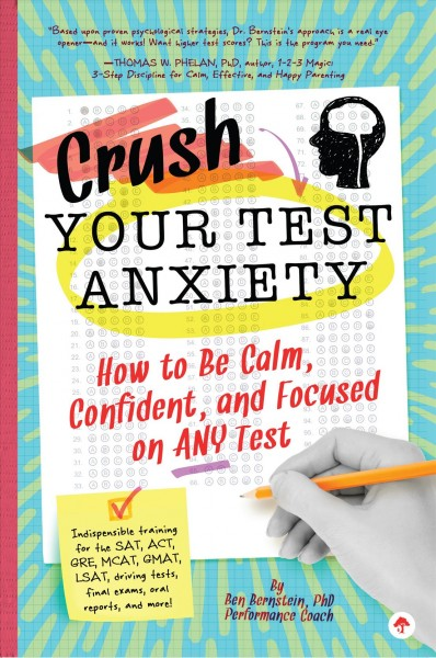Crush Your Test Your Test Anxiety : how to be calm, confident, and focused on any test