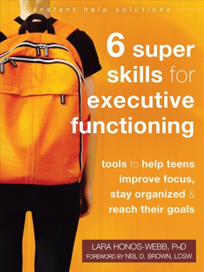 6 Super Skills for Executive Functioning : tools to help teens improve focus, stay organized & reach their goals