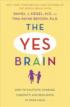 The yes brain : how to cultivate courage, curiosity, and resilience in your child