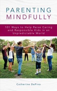 Parenting mindfully : 101 ways to help raise caring and responsible kids in an unpredictable world