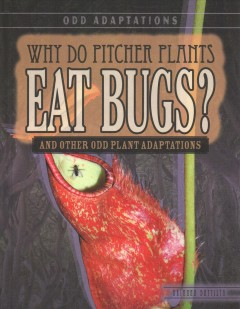Why do pitcher plants eat bugs? : and other odd plant adaptations