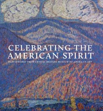 Celebrating the American spirit : masterworks from Crystal Bridges Museum of American Art