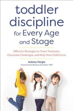 Toddler discipline for every age and stage : effective strategies to tame tantrums, overcome challenges, and help your child grow