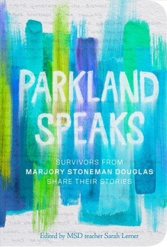 Parkland speaks : survivors from Marjory Stoneman Douglas share their stories