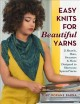 Easy knits for beautiful yarns : 21 shawls, hats, sweaters & more designed to showcase special yarns