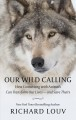 Our wild calling : how connecting with animals can transform our lives -- and save theirs