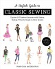 A stylish guide to classic sewing : explore 30 timeless garments with history, styling & tips for ready-to-wear results