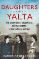 The daughters of Yalta : the Churchills, Roosevelts, and Harrimans : a story of love and war