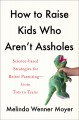 How to raise kids who aren't assholes : science-based strategies for better parenting-from tots to teens