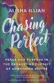 Chasing perfect : peace and purpose in the exhausting pursuit of something better