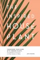 The inspired houseplant : transform your home with indoor plants from kokedama to terrariums and water gardens to edibles