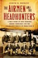 The airmen and the headhunters : a true story of lost soldiers, heroic tribesmen and the unlikeliest rescue of World War II