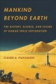 Mankind beyond Earth : the history, science, and future of human space exploration