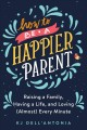 How to be a happier parent : raising a family, having a life, and loving (almost) every minute