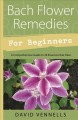 Bach flower remedies for beginners : 38 essences that heal from deep within