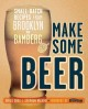 Make some beer : small-batch recipes from Brooklyn to Bamburg