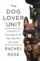 The dog lover unit : lessons in courage from the world's K9 cops